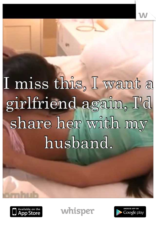 I miss this, I want a girlfriend again, I'd share her with my husband.