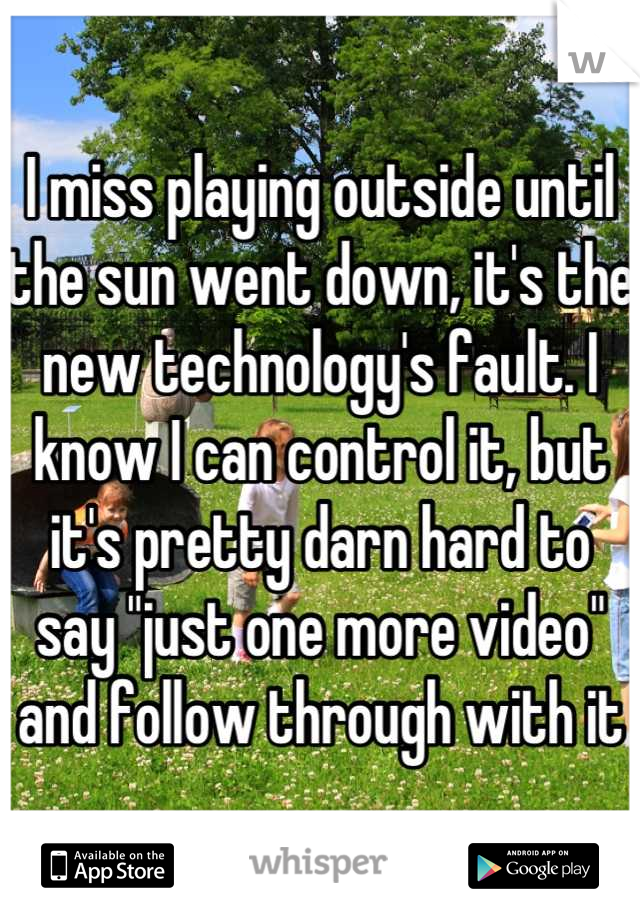"""I miss playing outside until the sun went down, it's the new technology's fault. I know I can control it, but it's pretty darn hard to say """"just one more video"""" and follow through with it"""