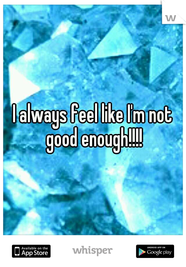I always feel like I'm not good enough!!!!