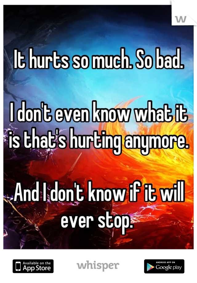 It hurts so much. So bad.   I don't even know what it is that's hurting anymore.   And I don't know if it will ever stop.