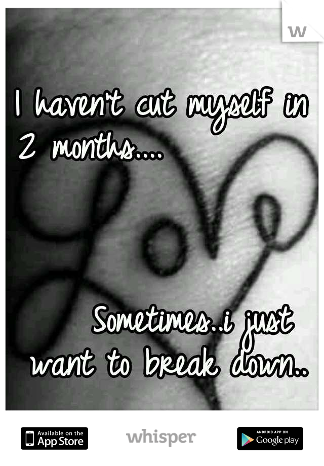 I haven't cut myself in 2 months....               	                 	                                        Sometimes..i just want to break down..