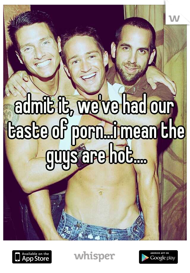 admit it, we've had our taste of porn...i mean the guys are hot....