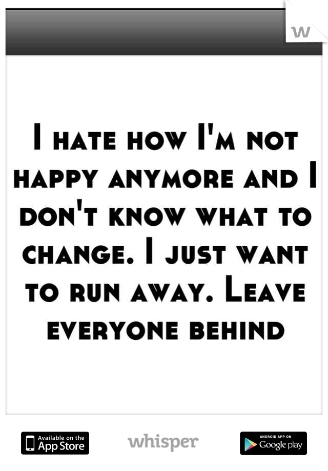 I hate how I'm not happy anymore and I don't know what to change. I just want to run away. Leave everyone behind