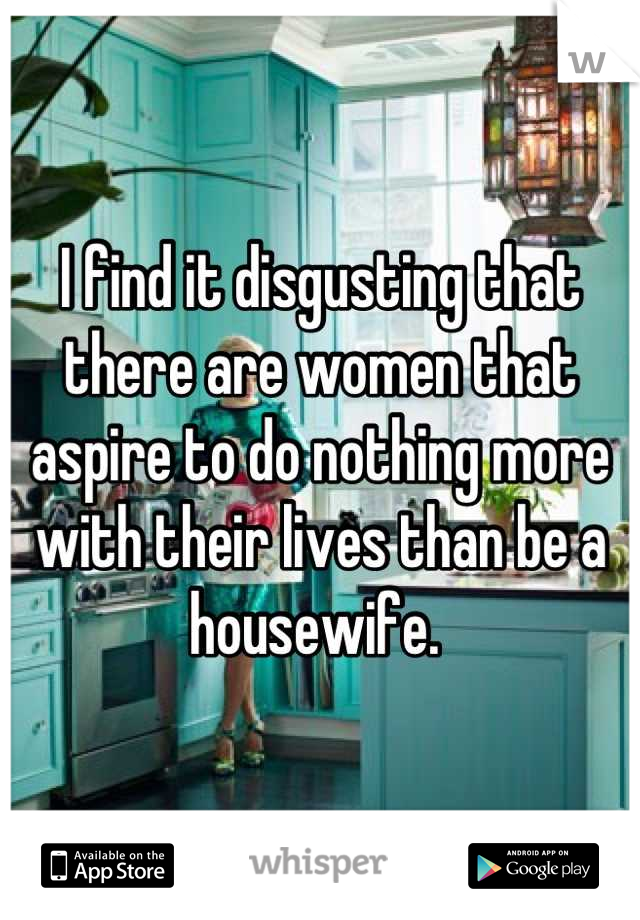 I find it disgusting that there are women that aspire to do nothing more with their lives than be a housewife.
