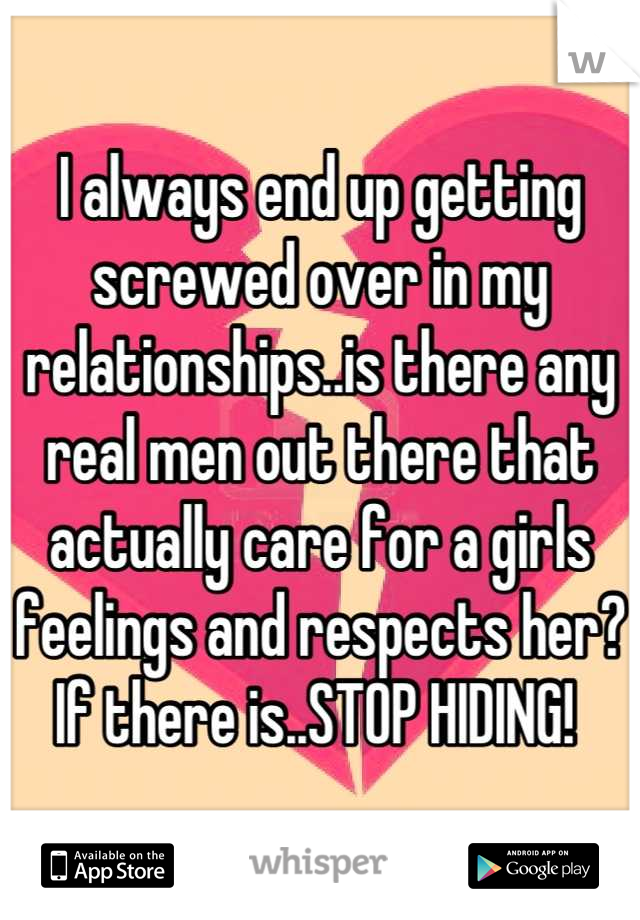 I always end up getting screwed over in my relationships..is there any real men out there that actually care for a girls feelings and respects her? If there is..STOP HIDING!