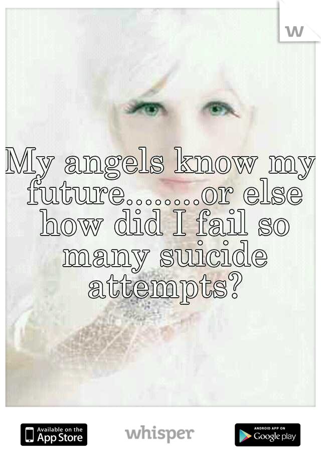 My angels know my future........or else how did I fail so many suicide attempts?