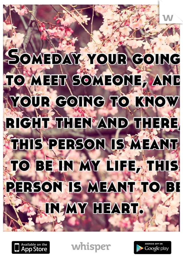 Someday your going to meet someone, and your going to know right then and there, this person is meant to be in my life, this person is meant to be in my heart.