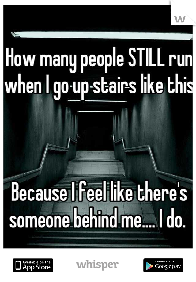 How many people STILL run when I go up stairs like this    Because I feel like there's someone behind me.... I do.