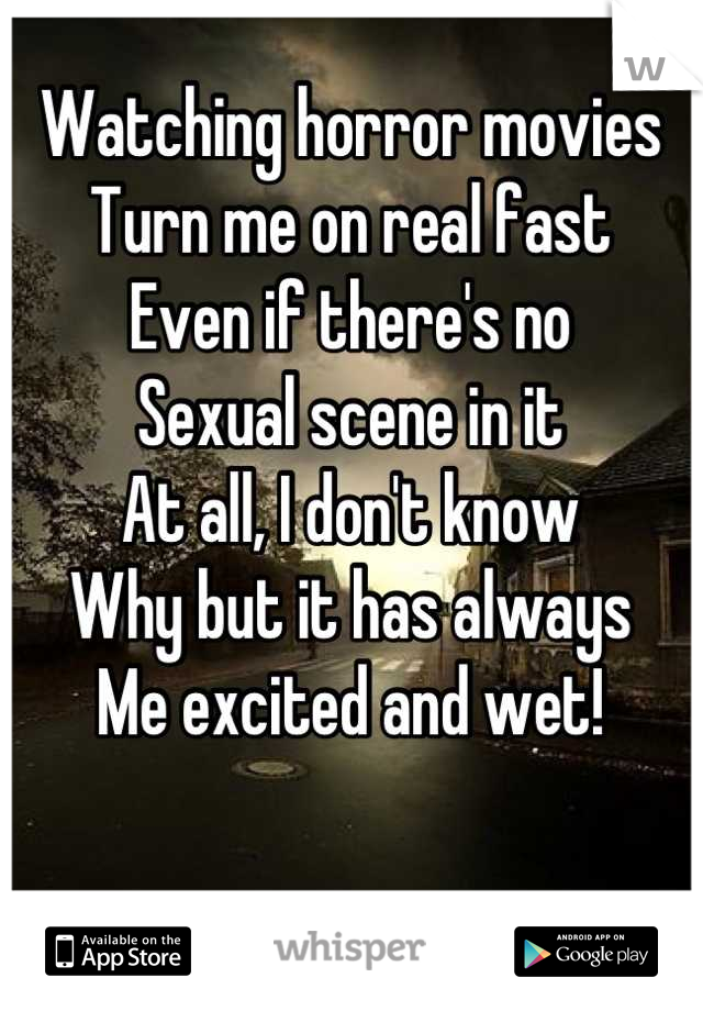 Watching horror movies Turn me on real fast Even if there's no Sexual scene in it At all, I don't know Why but it has always  Me excited and wet!