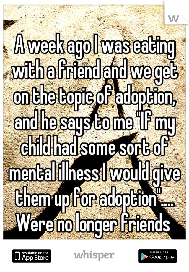 """A week ago I was eating with a friend and we get on the topic of adoption, and he says to me """"If my child had some sort of mental illness I would give them up for adoption"""".... Were no longer friends"""