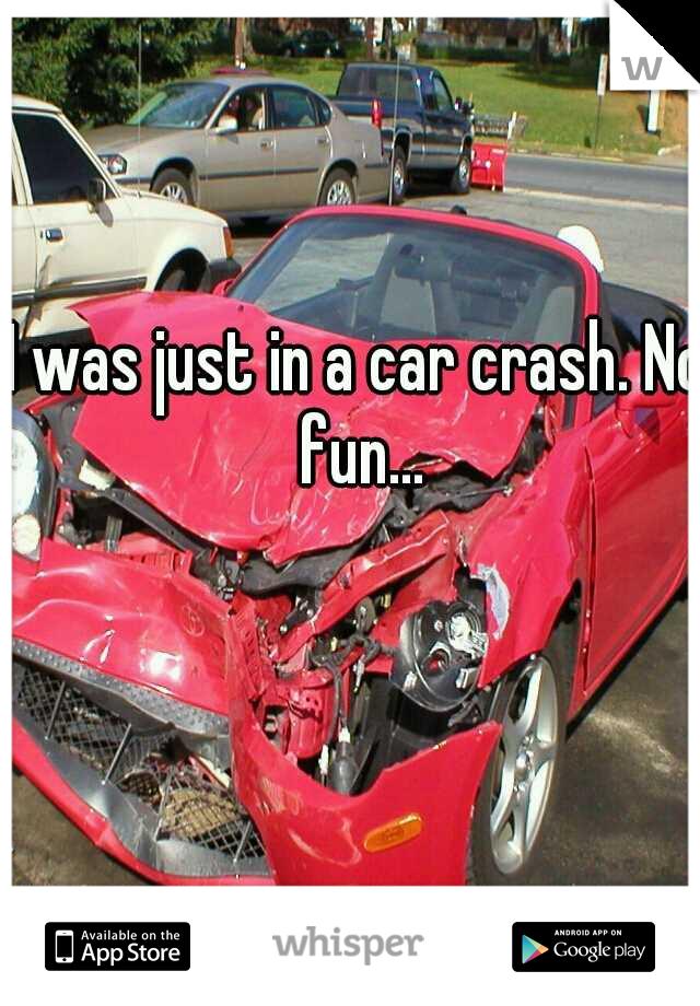 I was just in a car crash. No fun...