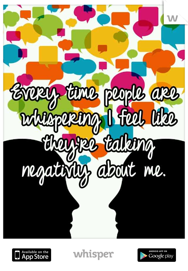 Every time people are whispering I feel like they're talking negativly about me.