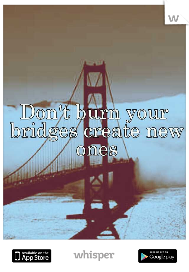 Don't burn your bridges create new ones