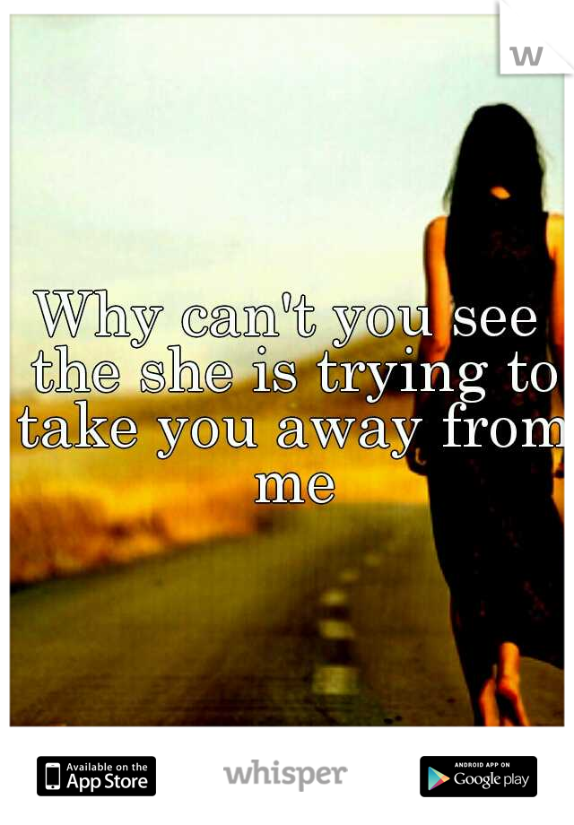 Why can't you see the she is trying to take you away from me