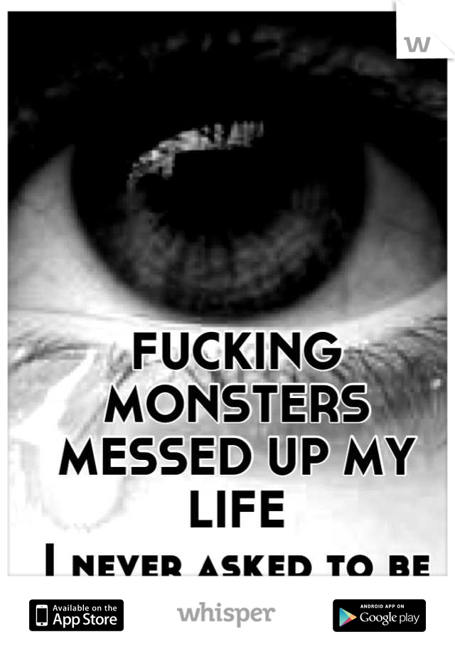 FUCKING MONSTERS MESSED UP MY LIFE I never asked to be FUCKING BORN