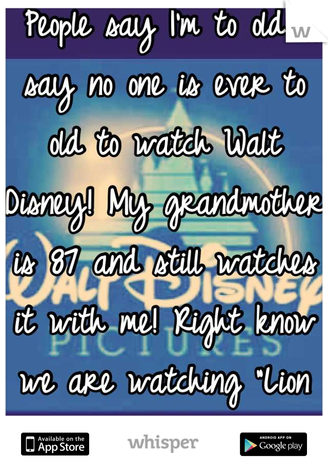 """People say I'm to old I say no one is ever to old to watch Walt Disney! My grandmother is 87 and still watches it with me! Right know we are watching """"Lion King"""""""