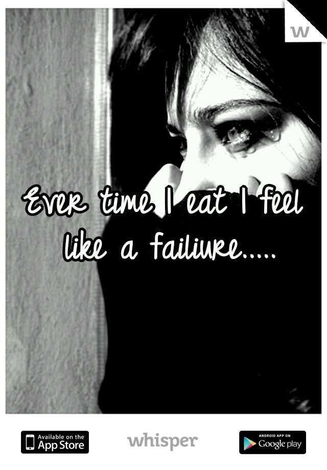 Ever time I eat I feel like a failiure.....