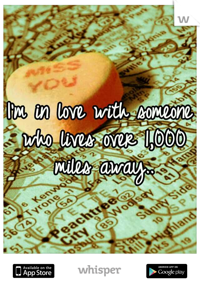 I'm in love with someone who lives over 1,000 miles away..