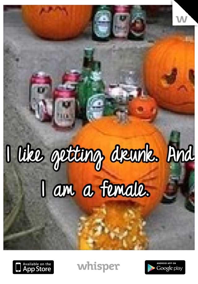 I like getting drunk. And I am a female.