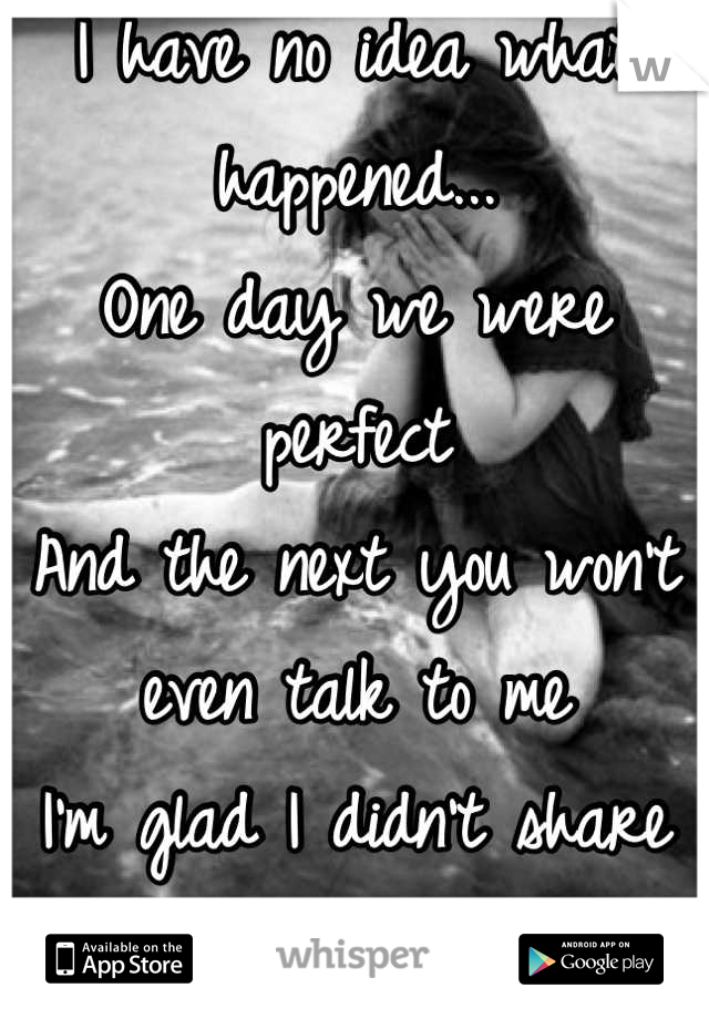 I have no idea what happened... One day we were perfect And the next you won't even talk to me I'm glad I didn't share my true feelings