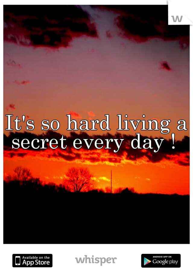 It's so hard living a secret every day !