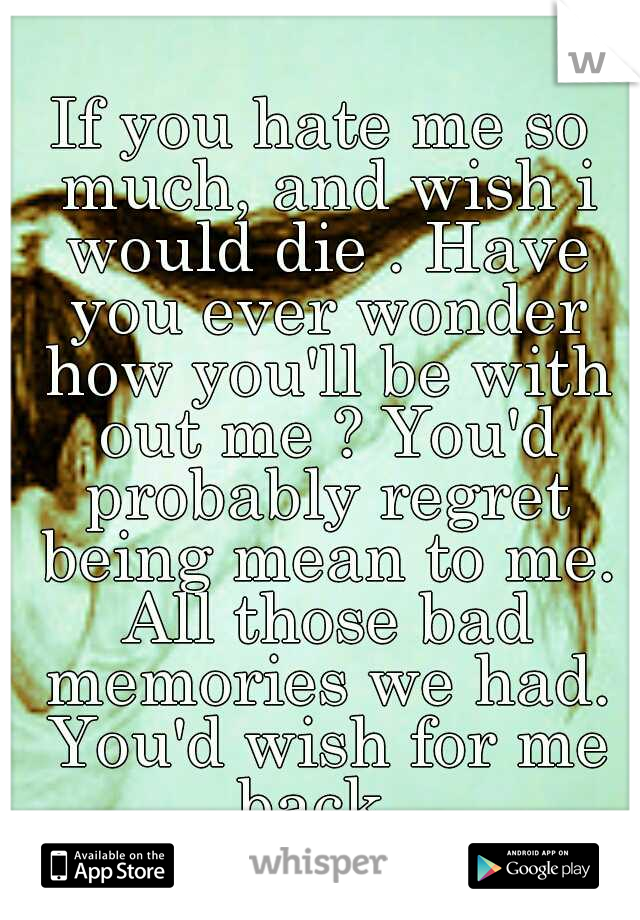 If you hate me so much, and wish i would die . Have you ever wonder how you'll be with out me ? You'd probably regret being mean to me. All those bad memories we had. You'd wish for me back .