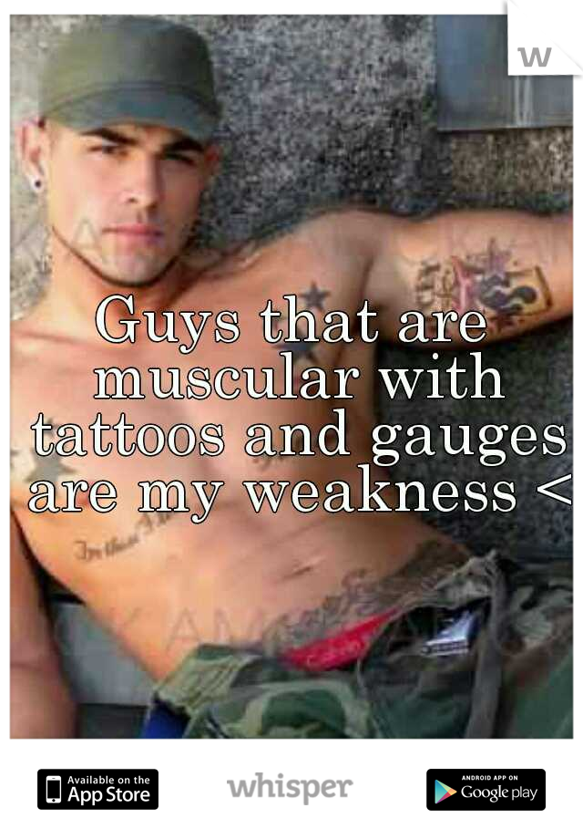 Guys that are muscular with tattoos and gauges are my weakness <3
