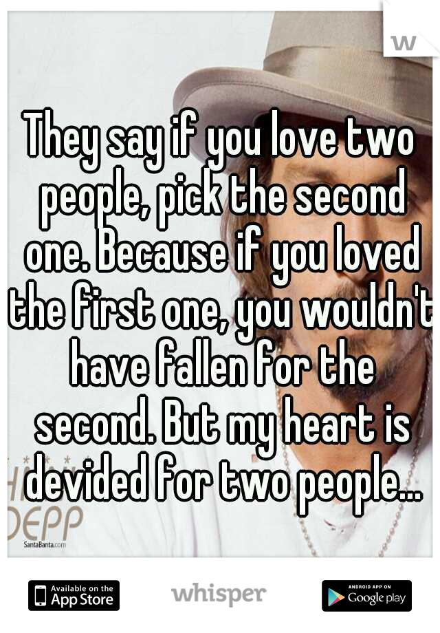They say if you love two people, pick the second one. Because if you loved the first one, you wouldn't have fallen for the second. But my heart is devided for two people...