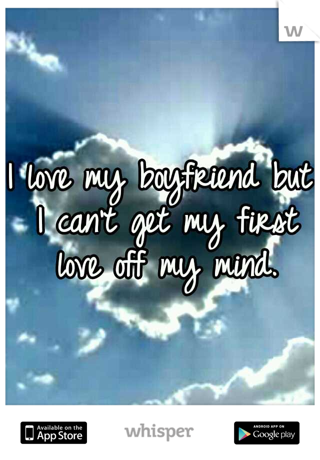I love my boyfriend but I can't get my first love off my mind.