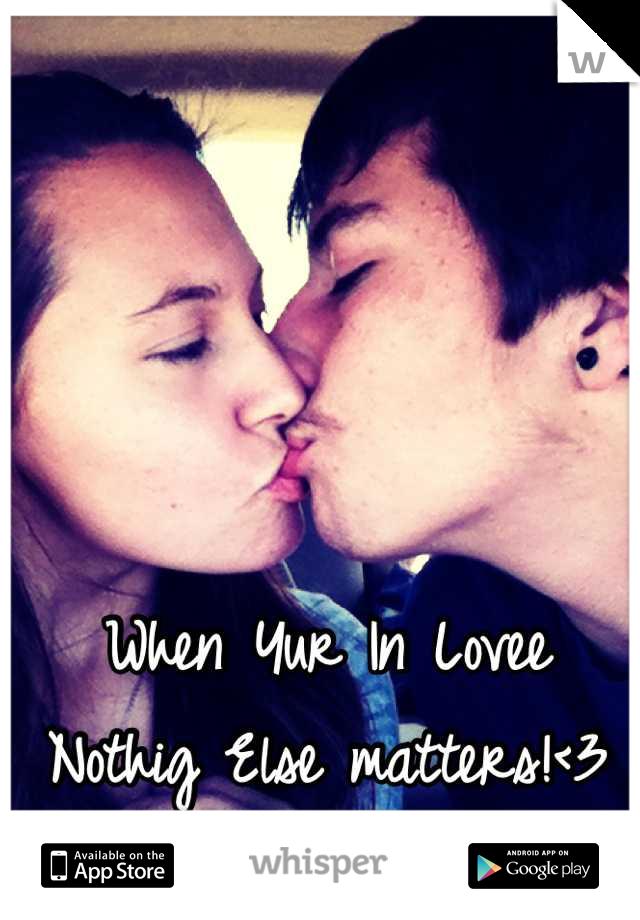 When Yur In Lovee  Nothig Else matters!<3