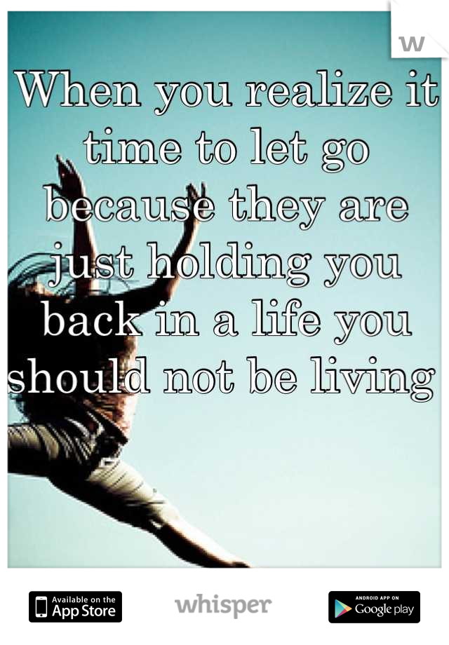 When you realize it time to let go because they are just holding you back in a life you should not be living