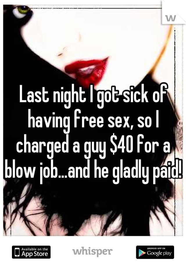 Last night I got sick of having free sex, so I charged a guy $40 for a blow job...and he gladly paid!