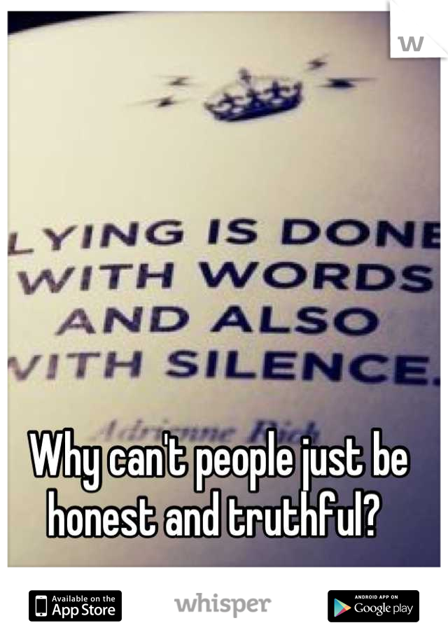 Why can't people just be honest and truthful?