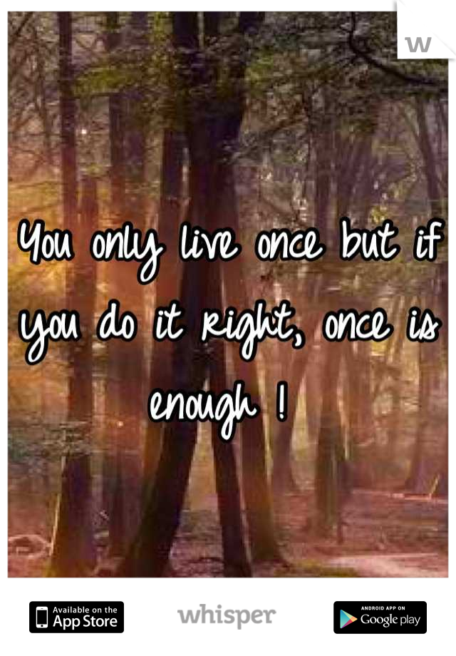 You only live once but if you do it right, once is enough !