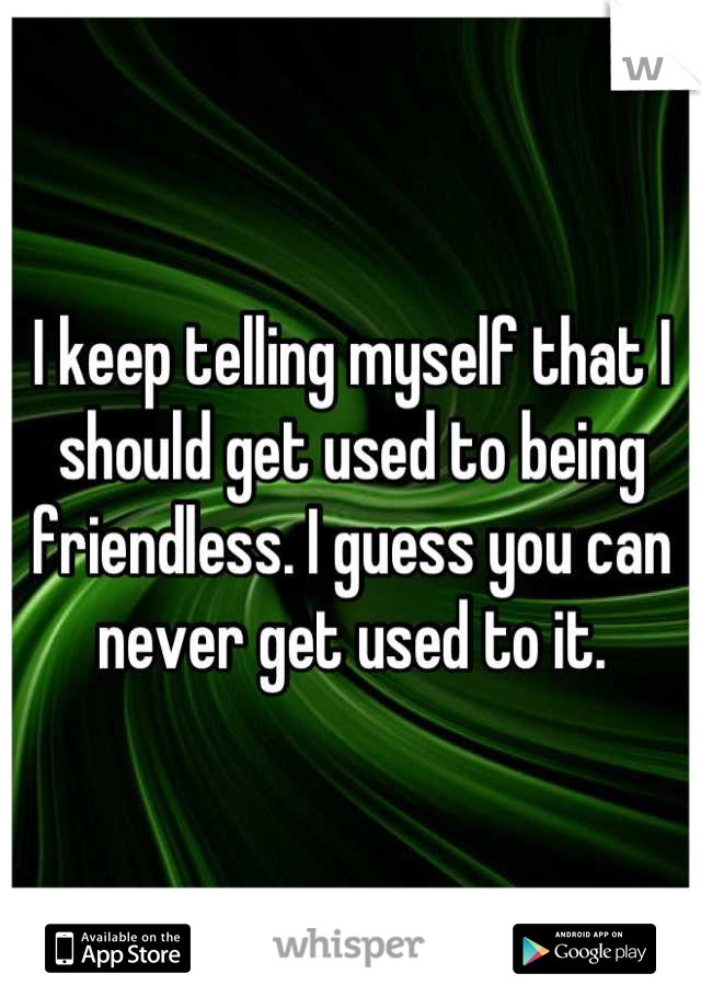 I keep telling myself that I should get used to being friendless. I guess you can never get used to it.