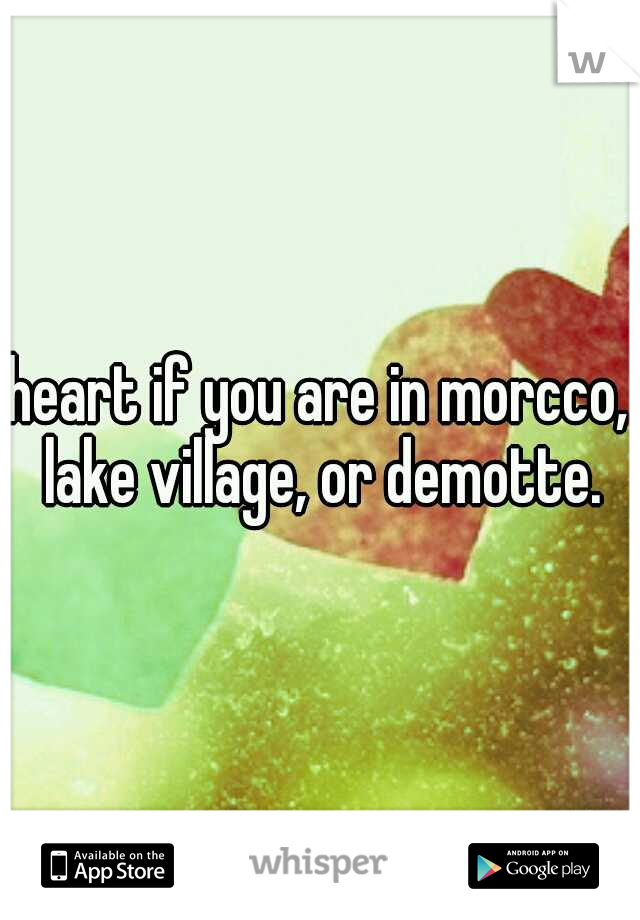 heart if you are in morcco, lake village, or demotte.