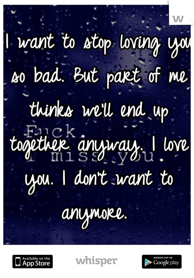 I want to stop loving you so bad. But part of me thinks we'll end up together anyway. I love you. I don't want to anymore.