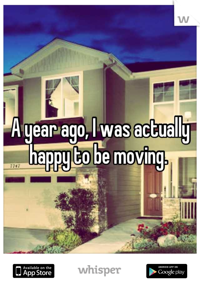 A year ago, I was actually happy to be moving.