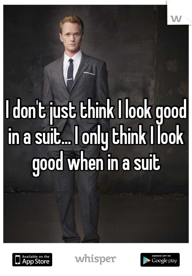 I don't just think I look good in a suit... I only think I look good when in a suit