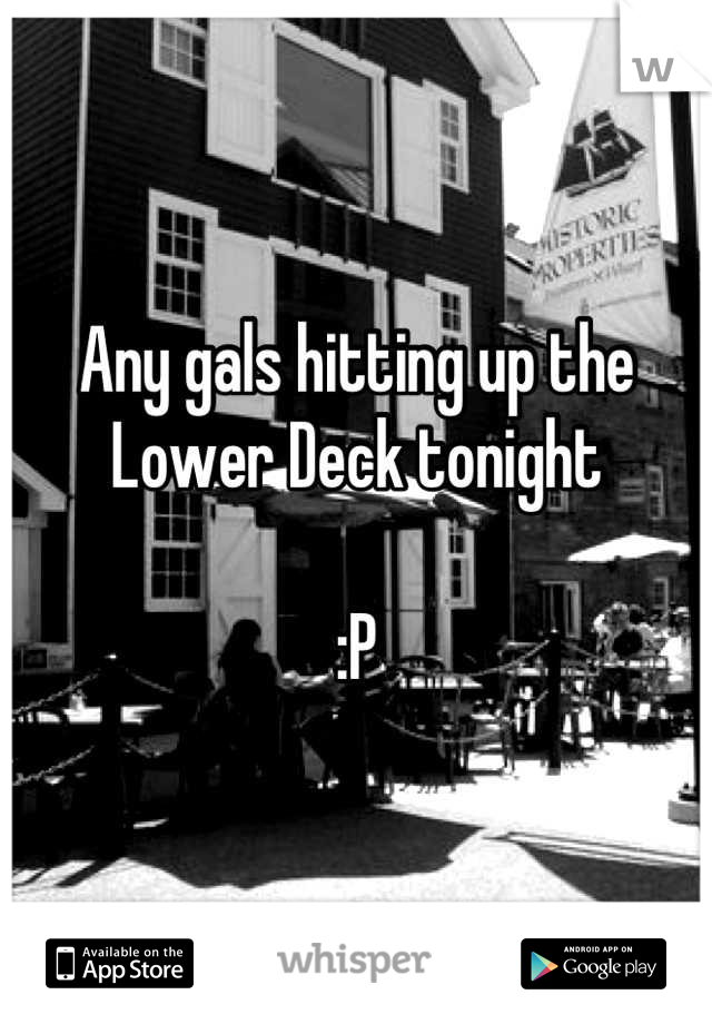 Any gals hitting up the Lower Deck tonight  :P