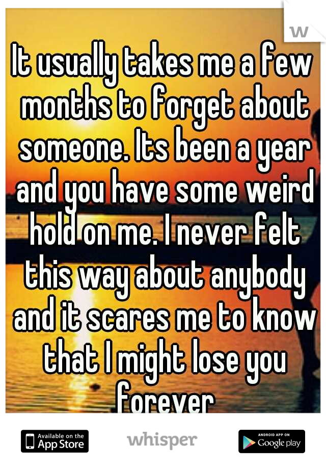 It usually takes me a few months to forget about someone. Its been a year and you have some weird hold on me. I never felt this way about anybody and it scares me to know that I might lose you forever
