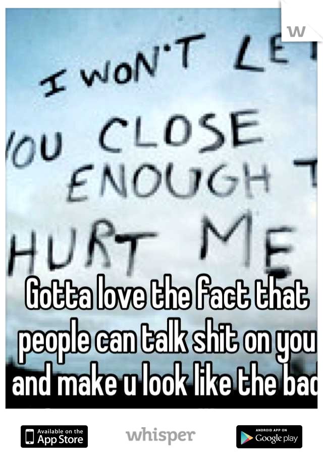 Gotta love the fact that people can talk shit on you and make u look like the bad person!!!