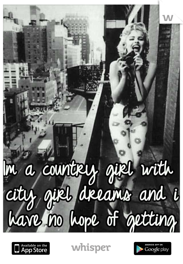 Im a country girl with city girl dreams and i have no hope of getting out of this damn place.