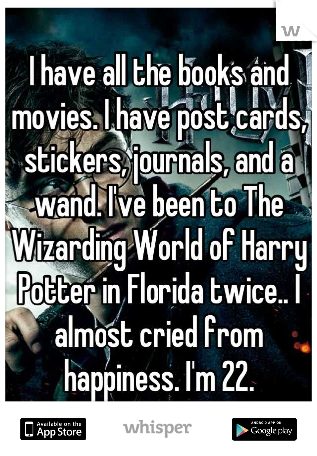 I have all the books and movies. I have post cards, stickers, journals, and a wand. I've been to The Wizarding World of Harry Potter in Florida twice.. I almost cried from happiness. I'm 22.
