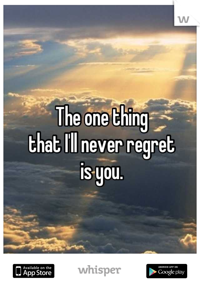 The one thing that I'll never regret  is you.
