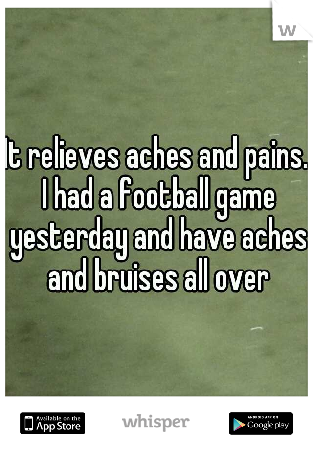 It relieves aches and pains. I had a football game yesterday and have aches and bruises all over