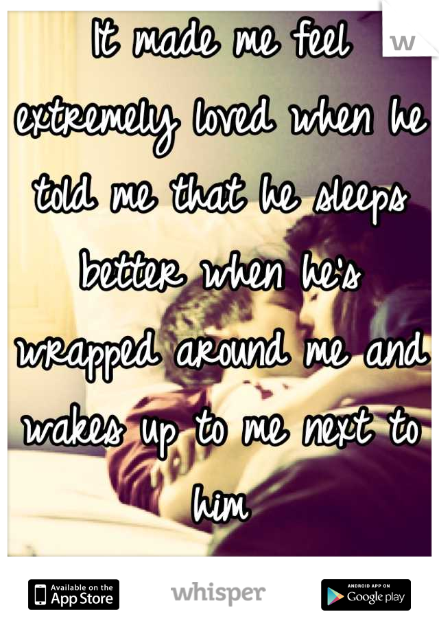 It made me feel extremely loved when he told me that he sleeps better when he's wrapped around me and wakes up to me next to him <3