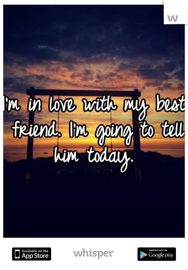 I'm in love with my best friend. I'm going to tell him today.