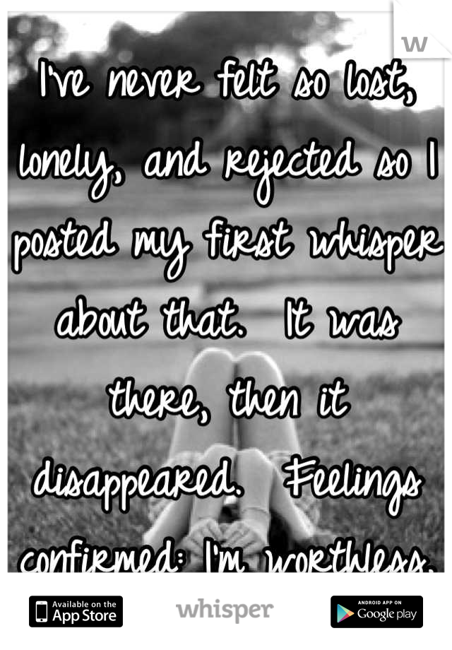 I've never felt so lost, lonely, and rejected so I posted my first whisper about that.  It was there, then it disappeared.  Feelings confirmed: I'm worthless.