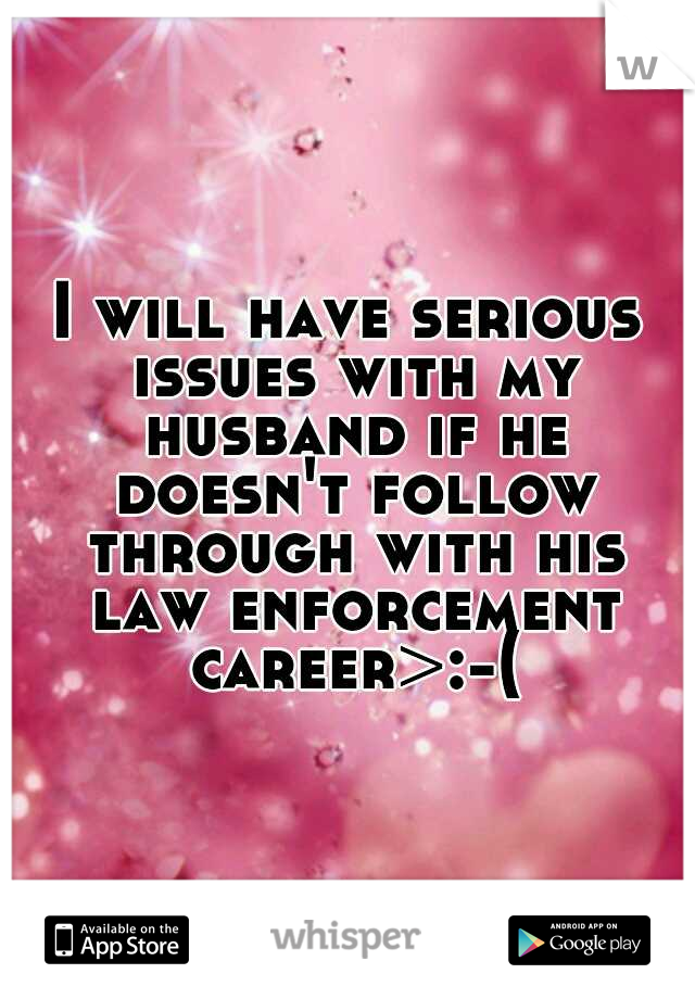 I will have serious issues with my husband if he doesn't follow through with his law enforcement career>:-(
